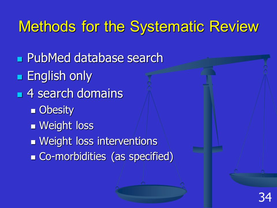 Methods for the Systematic Review PubMed database search PubMed database search English only English only 4 search domains 4 search domains Obesity Obesity Weight loss Weight loss Weight loss interventions Weight loss interventions Co-morbidities (as specified) Co-morbidities (as specified) 34
