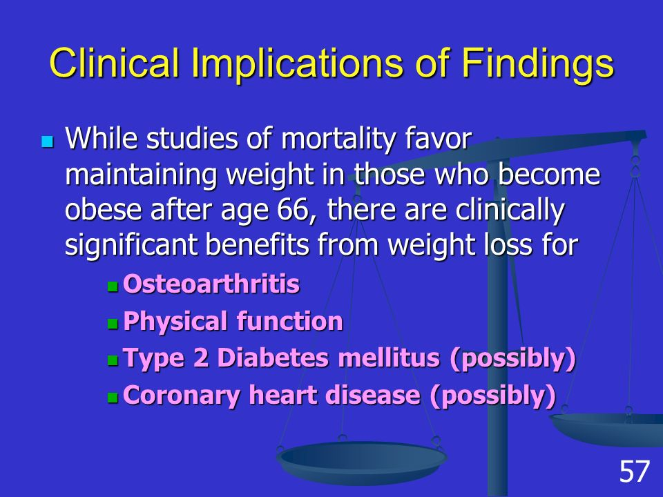 Clinical Implications of Findings While studies of mortality favor maintaining weight in those who become obese after age 66, there are clinically significant benefits from weight loss for While studies of mortality favor maintaining weight in those who become obese after age 66, there are clinically significant benefits from weight loss for Osteoarthritis Osteoarthritis Physical function Physical function Type 2 Diabetes mellitus (possibly) Type 2 Diabetes mellitus (possibly) Coronary heart disease (possibly) Coronary heart disease (possibly) 57