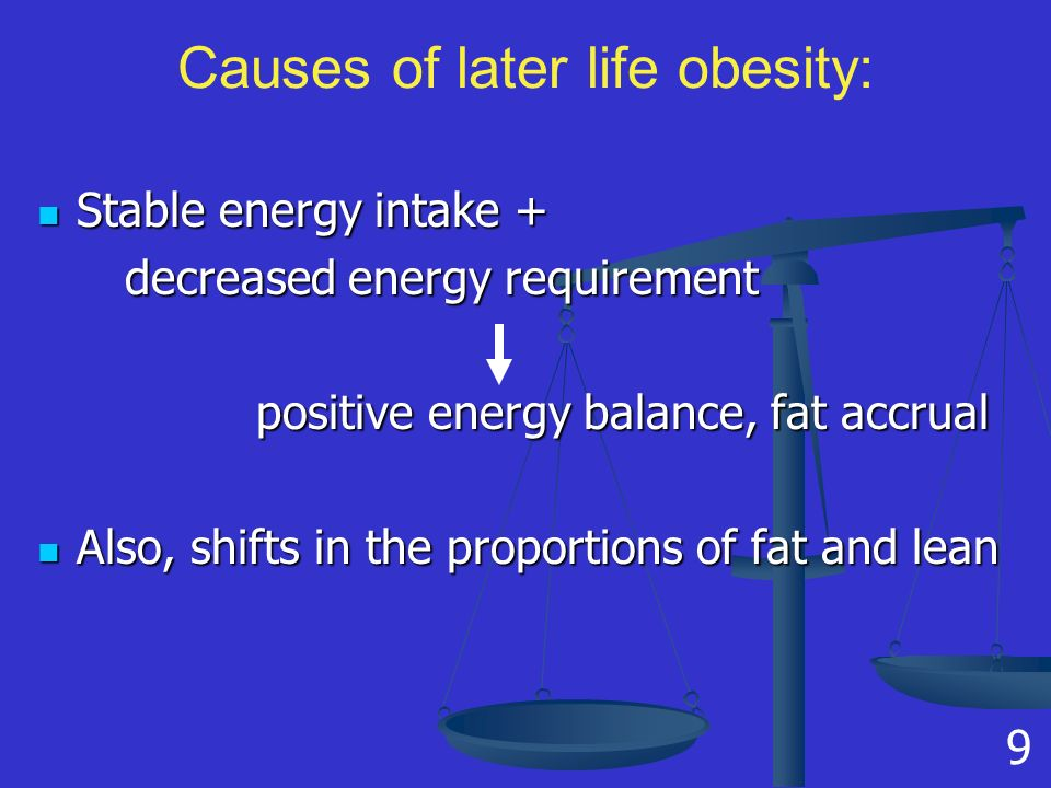 Causes of later life obesity: Stable energy intake + Stable energy intake + decreased energy requirement decreased energy requirement positive energy balance, fat accrual positive energy balance, fat accrual Also, shifts in the proportions of fat and lean Also, shifts in the proportions of fat and lean 9