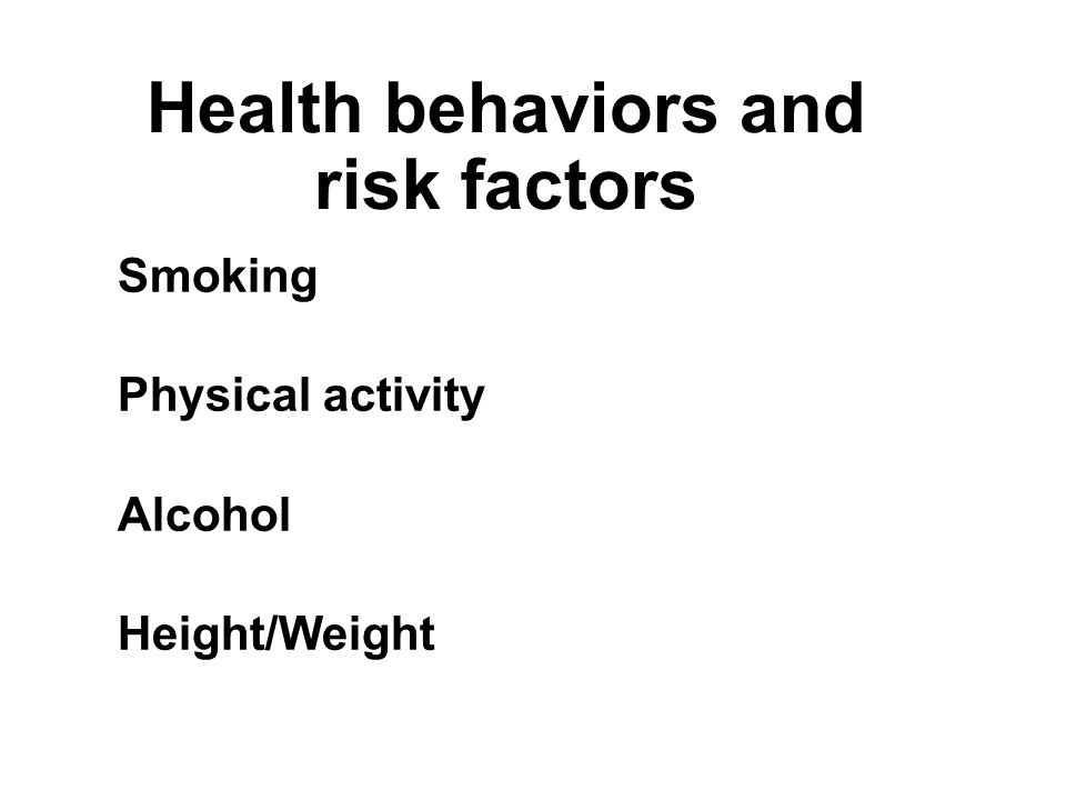 Health behaviors and risk factors Smoking Physical activity Alcohol Height/Weight Smoking Physical activity Alcohol Height/Weight