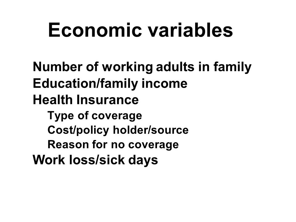 Economic variables Number of working adults in family Education/family income Health Insurance Type of coverage Cost/policy holder/source Reason for no coverage Work loss/sick days Number of working adults in family Education/family income Health Insurance Type of coverage Cost/policy holder/source Reason for no coverage Work loss/sick days