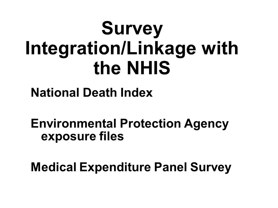Survey Integration/Linkage with the NHIS National Death Index Environmental Protection Agency exposure files Medical Expenditure Panel Survey National Death Index Environmental Protection Agency exposure files Medical Expenditure Panel Survey