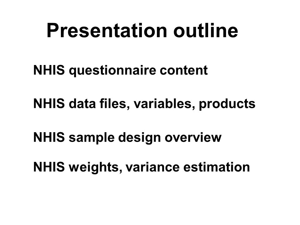 Presentation outline NHIS questionnaire content NHIS data files, variables, products NHIS sample design overview NHIS weights, variance estimation NHIS questionnaire content NHIS data files, variables, products NHIS sample design overview NHIS weights, variance estimation