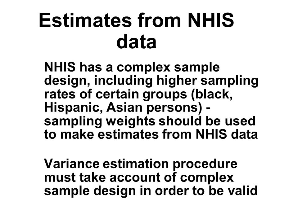 Estimates from NHIS data NHIS has a complex sample design, including higher sampling rates of certain groups (black, Hispanic, Asian persons) - sampling weights should be used to make estimates from NHIS data Variance estimation procedure must take account of complex sample design in order to be valid NHIS has a complex sample design, including higher sampling rates of certain groups (black, Hispanic, Asian persons) - sampling weights should be used to make estimates from NHIS data Variance estimation procedure must take account of complex sample design in order to be valid