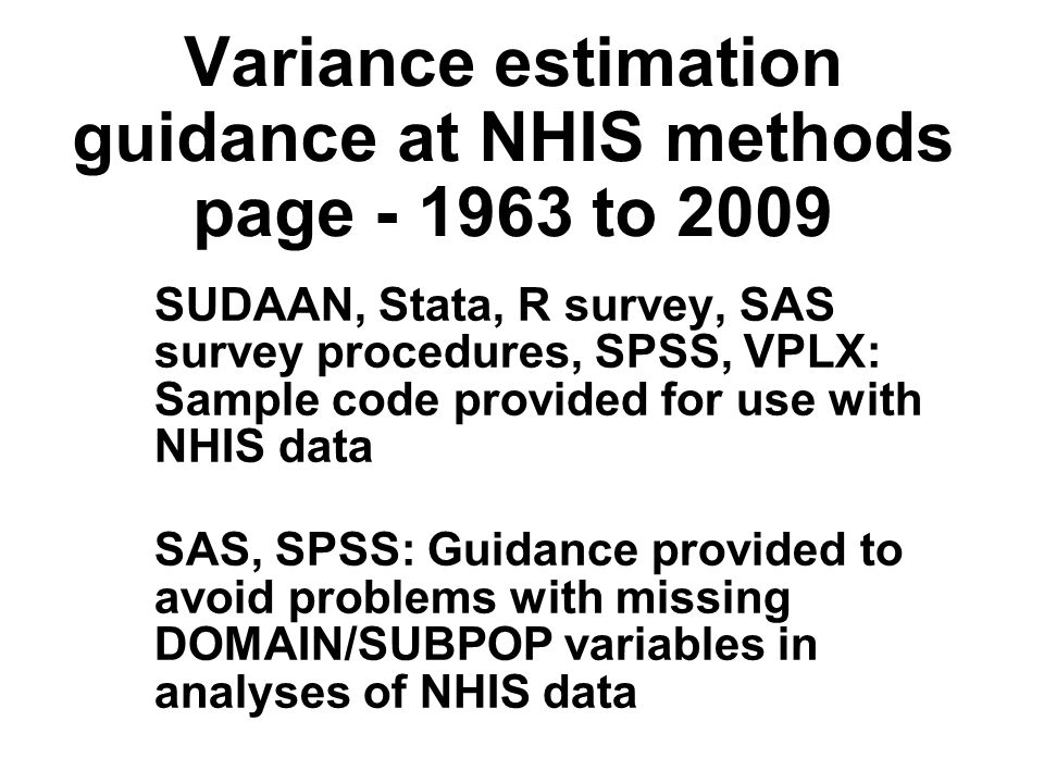 Variance estimation guidance at NHIS methods page to 2009 SUDAAN, Stata, R survey, SAS survey procedures, SPSS, VPLX: Sample code provided for use with NHIS data SAS, SPSS: Guidance provided to avoid problems with missing DOMAIN/SUBPOP variables in analyses of NHIS data SUDAAN, Stata, R survey, SAS survey procedures, SPSS, VPLX: Sample code provided for use with NHIS data SAS, SPSS: Guidance provided to avoid problems with missing DOMAIN/SUBPOP variables in analyses of NHIS data