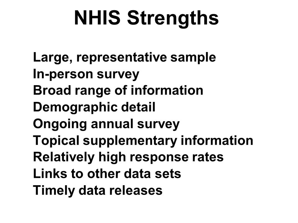 NHIS Strengths Large, representative sample In-person survey Broad range of information Demographic detail Ongoing annual survey Topical supplementary information Relatively high response rates Links to other data sets Timely data releases Large, representative sample In-person survey Broad range of information Demographic detail Ongoing annual survey Topical supplementary information Relatively high response rates Links to other data sets Timely data releases