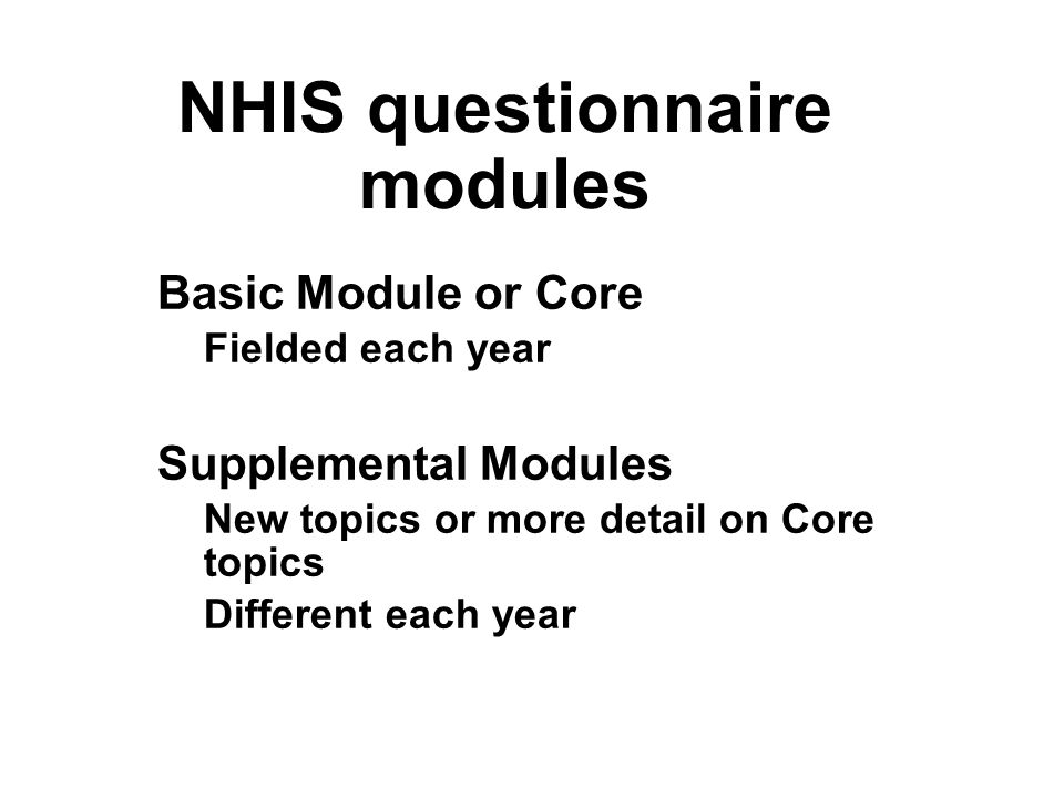 NHIS questionnaire modules Basic Module or Core Fielded each year Supplemental Modules New topics or more detail on Core topics Different each year Basic Module or Core Fielded each year Supplemental Modules New topics or more detail on Core topics Different each year