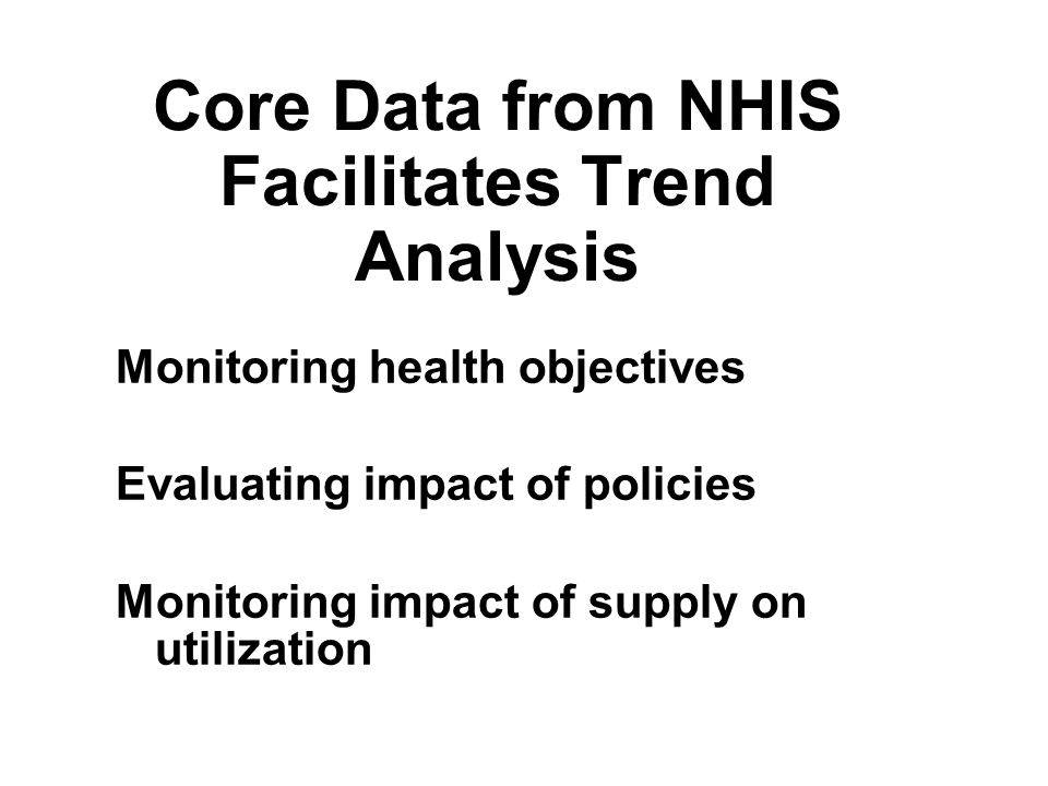 Core Data from NHIS Facilitates Trend Analysis Monitoring health objectives Evaluating impact of policies Monitoring impact of supply on utilization Monitoring health objectives Evaluating impact of policies Monitoring impact of supply on utilization