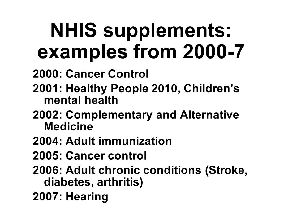 NHIS supplements: examples from : Cancer Control 2001: Healthy People 2010, Children s mental health 2002: Complementary and Alternative Medicine 2004: Adult immunization 2005: Cancer control 2006: Adult chronic conditions (Stroke, diabetes, arthritis) 2007: Hearing 2000: Cancer Control 2001: Healthy People 2010, Children s mental health 2002: Complementary and Alternative Medicine 2004: Adult immunization 2005: Cancer control 2006: Adult chronic conditions (Stroke, diabetes, arthritis) 2007: Hearing