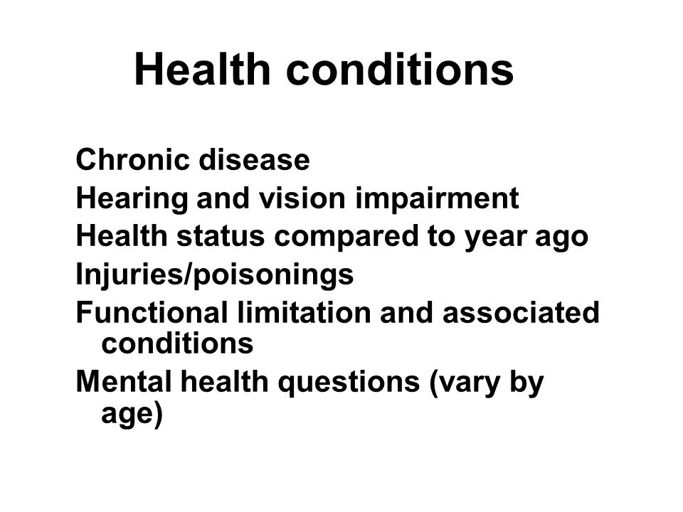 Health conditions Chronic disease Hearing and vision impairment Health status compared to year ago Injuries/poisonings Functional limitation and associated conditions Mental health questions (vary by age) Chronic disease Hearing and vision impairment Health status compared to year ago Injuries/poisonings Functional limitation and associated conditions Mental health questions (vary by age)