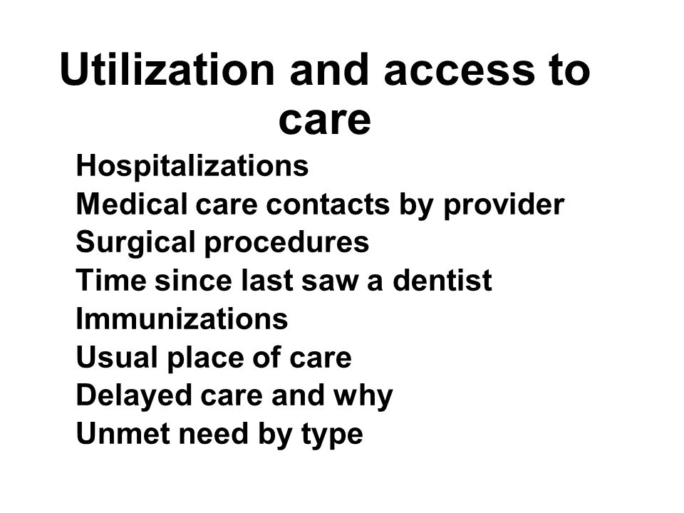Utilization and access to care Hospitalizations Medical care contacts by provider Surgical procedures Time since last saw a dentist Immunizations Usual place of care Delayed care and why Unmet need by type Hospitalizations Medical care contacts by provider Surgical procedures Time since last saw a dentist Immunizations Usual place of care Delayed care and why Unmet need by type