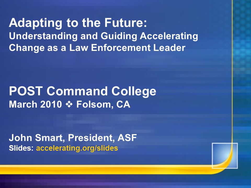 Adapting to the Future: Understanding and Guiding Accelerating Change as a Law Enforcement Leader POST Command College March 2010  Folsom, CA John Smart, President, ASF Slides: accelerating.org/slides