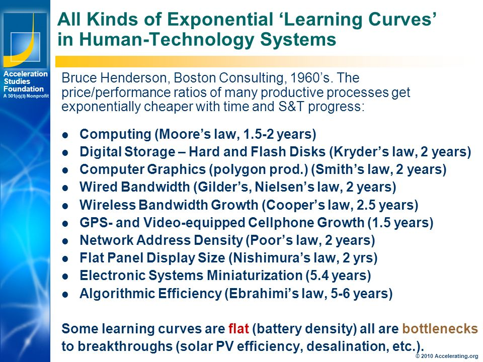 Los Angeles New York Palo Alto Acceleration Studies Foundation A 501 (c)(3) Nonprofit All Kinds of Exponential 'Learning Curves' in Human-Technology Systems Computing (Moore's law, years) Digital Storage – Hard and Flash Disks (Kryder's law, 2 years) Computer Graphics (polygon prod.) (Smith's law, 2 years) Wired Bandwidth (Gilder's, Nielsen's law, 2 years) Wireless Bandwidth Growth (Cooper's law, 2.5 years) GPS- and Video-equipped Cellphone Growth (1.5 years) Network Address Density (Poor's law, 2 years) Flat Panel Display Size (Nishimura's law, 2 yrs) Electronic Systems Miniaturization (5.4 years) Algorithmic Efficiency (Ebrahimi's law, 5-6 years) Some learning curves are flat (battery density) all are bottlenecks to breakthroughs (solar PV efficiency, desalination, etc.).