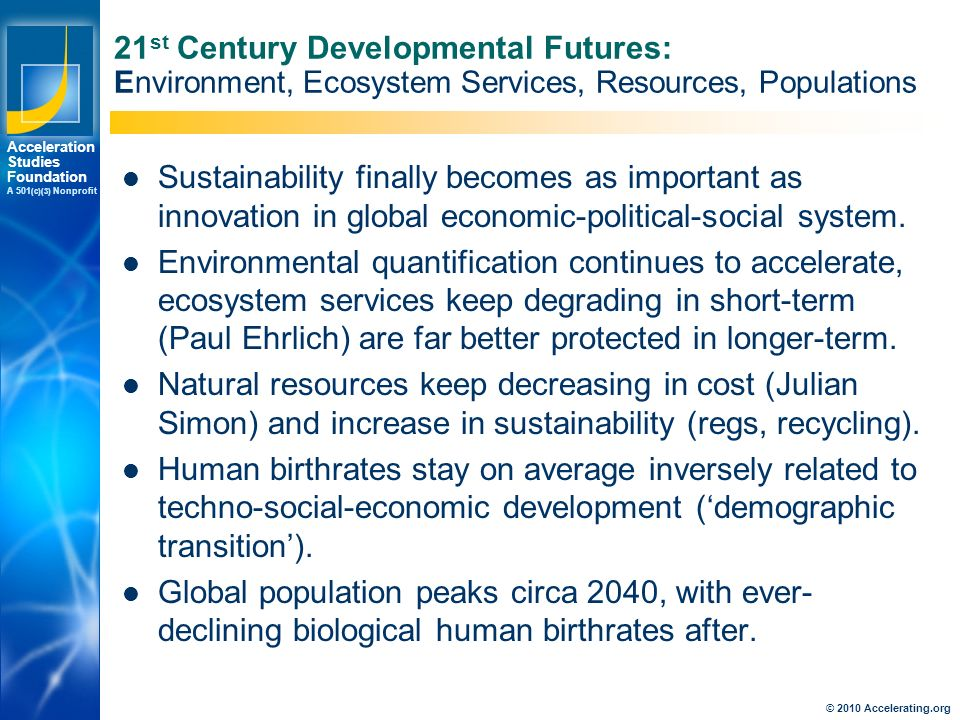 Los Angeles New York Palo Alto Acceleration Studies Foundation A 501 (c)(3) Nonprofit 21 st Century Developmental Futures: Environment, Ecosystem Services, Resources, Populations Sustainability finally becomes as important as innovation in global economic-political-social system.