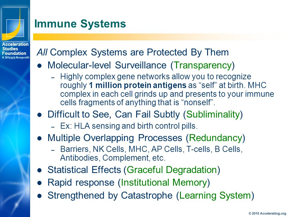 Los Angeles New York Palo Alto Acceleration Studies Foundation A 501 (c)(3) Nonprofit Immune Systems All Complex Systems are Protected By Them Molecular-level Surveillance (Transparency) – Highly complex gene networks allow you to recognize roughly 1 million protein antigens as self at birth.