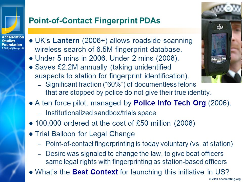 Los Angeles New York Palo Alto Acceleration Studies Foundation A 501 (c)(3) Nonprofit Point-of-Contact Fingerprint PDAs UK's Lantern (2006+) allows roadside scanning wireless search of 6.5M fingerprint database.