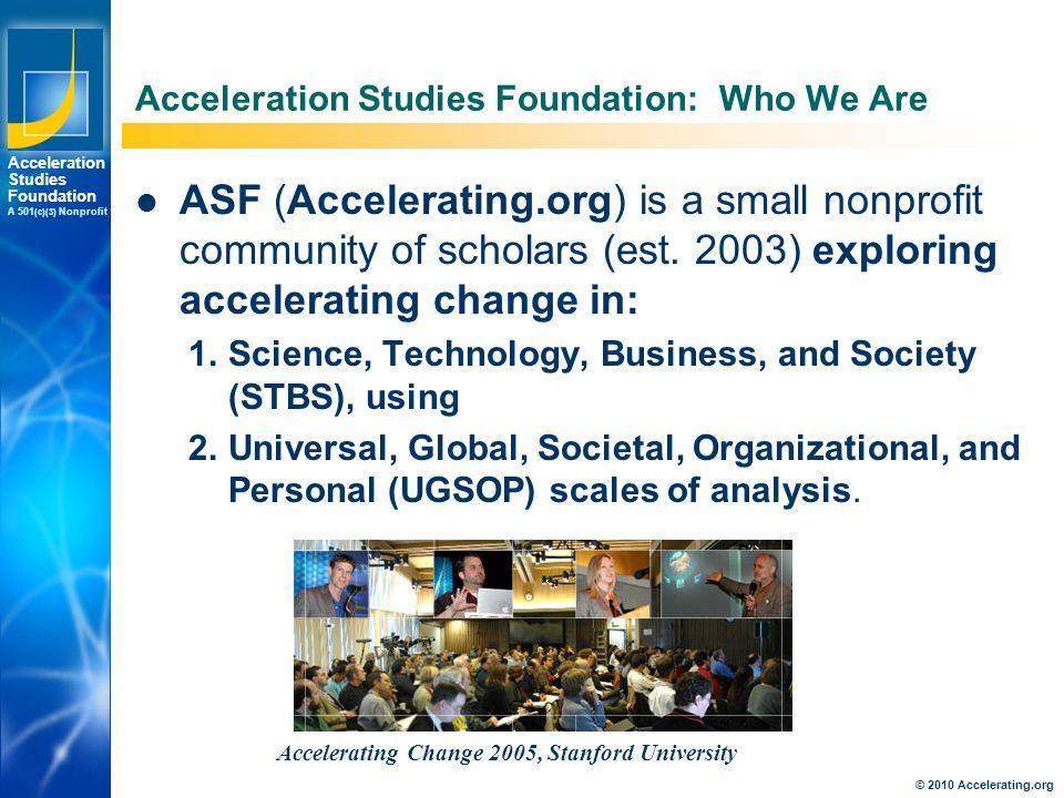 Los Angeles New York Palo Alto Acceleration Studies Foundation A 501 (c)(3) Nonprofit © 2010 Accelerating.org Acceleration Studies Foundation: Who We Are ASF (Accelerating.org) is a small nonprofit community of scholars (est.