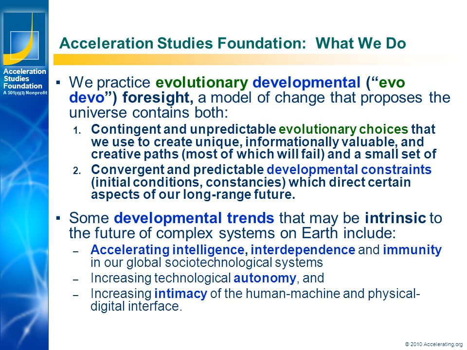 Los Angeles New York Palo Alto Acceleration Studies Foundation A 501 (c)(3) Nonprofit © 2010 Accelerating.org Acceleration Studies Foundation: What We Do ▪We practice evolutionary developmental ( evo devo ) foresight, a model of change that proposes the universe contains both: 1.