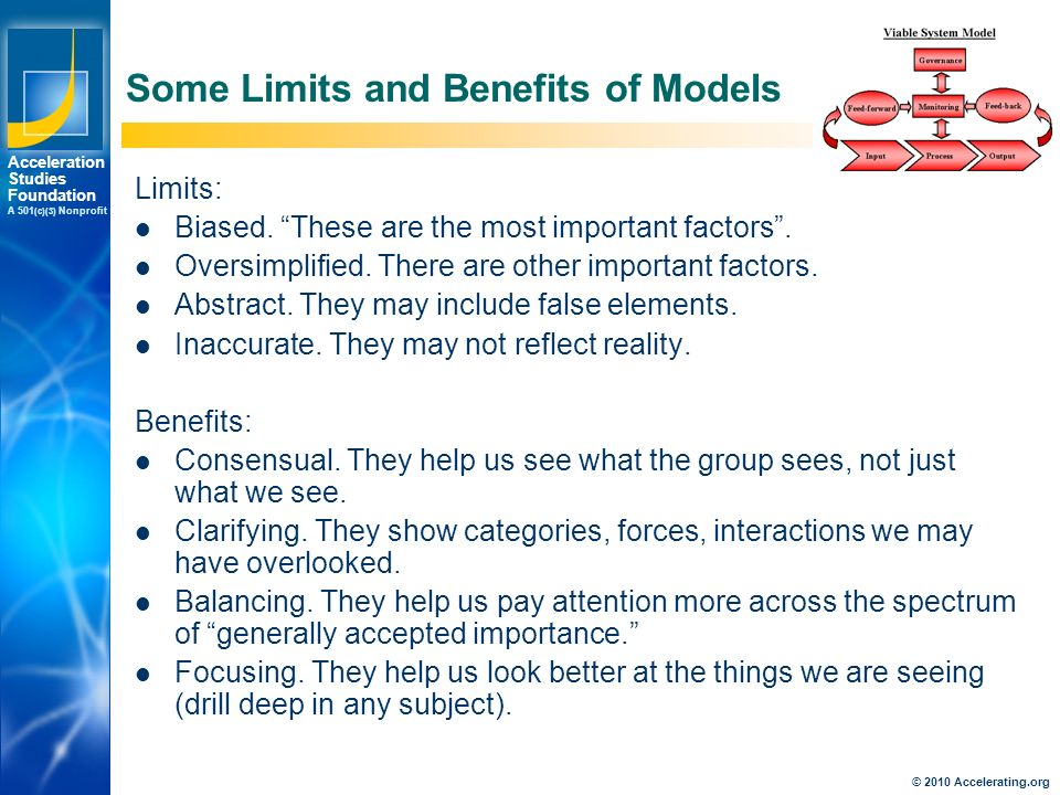 Los Angeles New York Palo Alto Acceleration Studies Foundation A 501 (c)(3) Nonprofit © 2010 Accelerating.org Some Limits and Benefits of Models Limits: Biased.