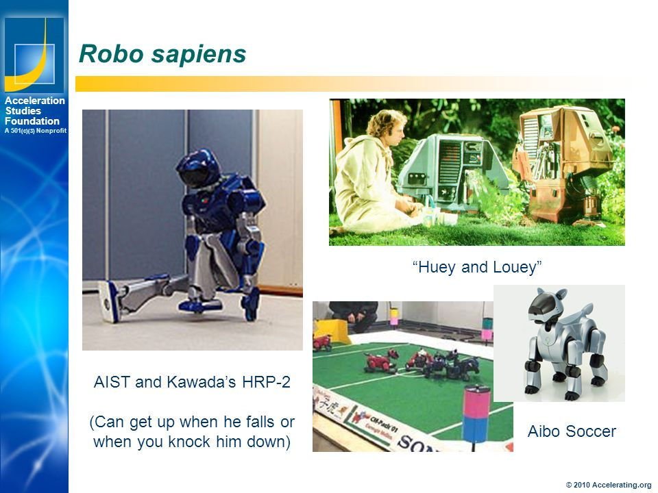 Los Angeles New York Palo Alto Acceleration Studies Foundation A 501 (c)(3) Nonprofit Robo sapiens AIST and Kawada's HRP-2 (Can get up when he falls or when you knock him down) Huey and Louey Aibo Soccer © 2010 Accelerating.org