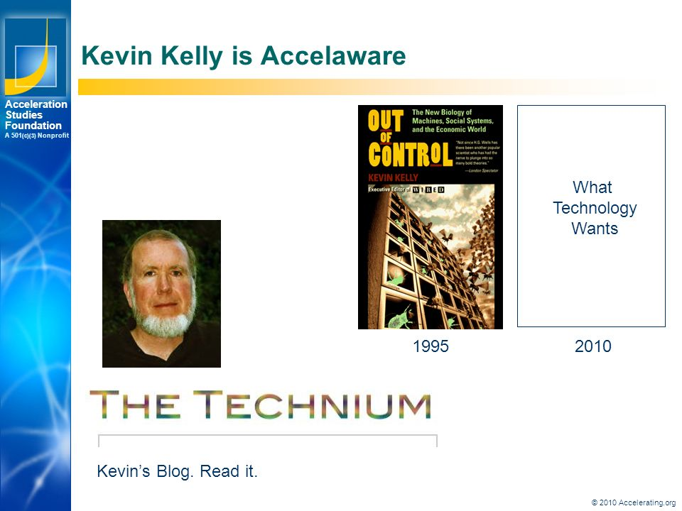 Los Angeles New York Palo Alto Acceleration Studies Foundation A 501 (c)(3) Nonprofit Kevin Kelly is Accelaware 1995 What Technology Wants 2010 Kevin's Blog.