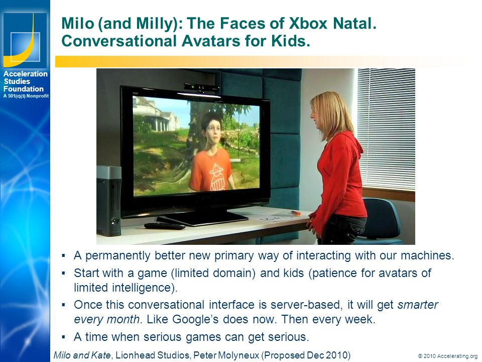 Los Angeles New York Palo Alto Acceleration Studies Foundation A 501 (c)(3) Nonprofit © 2010 Accelerating.org Milo (and Milly): The Faces of Xbox Natal.