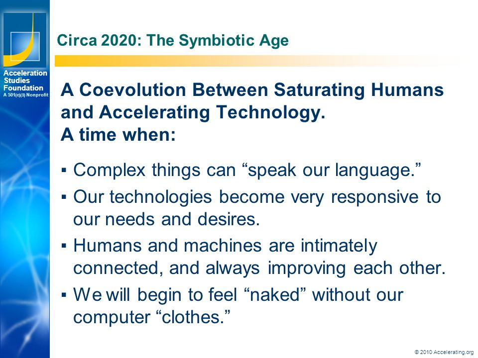 Los Angeles New York Palo Alto Acceleration Studies Foundation A 501 (c)(3) Nonprofit Circa 2020: The Symbiotic Age A Coevolution Between Saturating Humans and Accelerating Technology.
