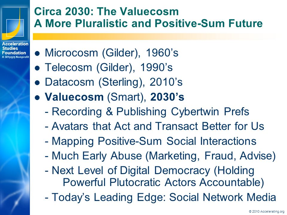 Los Angeles New York Palo Alto Acceleration Studies Foundation A 501 (c)(3) Nonprofit Circa 2030: The Valuecosm A More Pluralistic and Positive-Sum Future Microcosm (Gilder), 1960's Telecosm (Gilder), 1990's Datacosm (Sterling), 2010's Valuecosm (Smart), 2030's - Recording & Publishing Cybertwin Prefs - Avatars that Act and Transact Better for Us - Mapping Positive-Sum Social Interactions - Much Early Abuse (Marketing, Fraud, Advise) - Next Level of Digital Democracy (Holding Powerful Plutocratic Actors Accountable) - Today's Leading Edge: Social Network Media © 2010 Accelerating.org