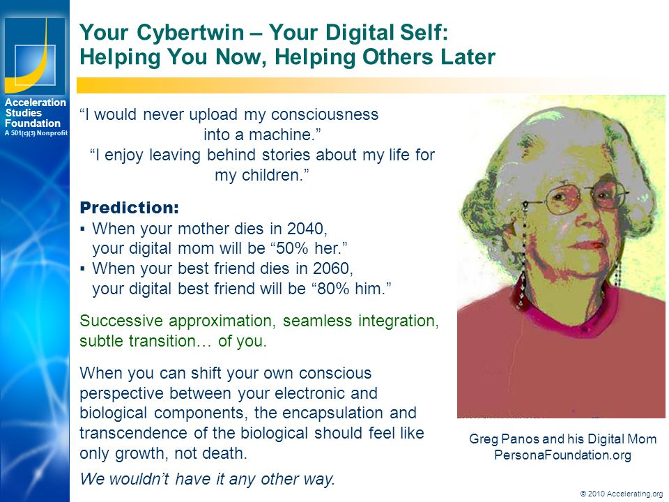 Los Angeles New York Palo Alto Acceleration Studies Foundation A 501 (c)(3) Nonprofit Your Cybertwin – Your Digital Self: Helping You Now, Helping Others Later Greg Panos and his Digital Mom PersonaFoundation.org I would never upload my consciousness into a machine. I enjoy leaving behind stories about my life for my children. Prediction: ▪When your mother dies in 2040, your digital mom will be 50% her. ▪When your best friend dies in 2060, your digital best friend will be 80% him. Successive approximation, seamless integration, subtle transition… of you.