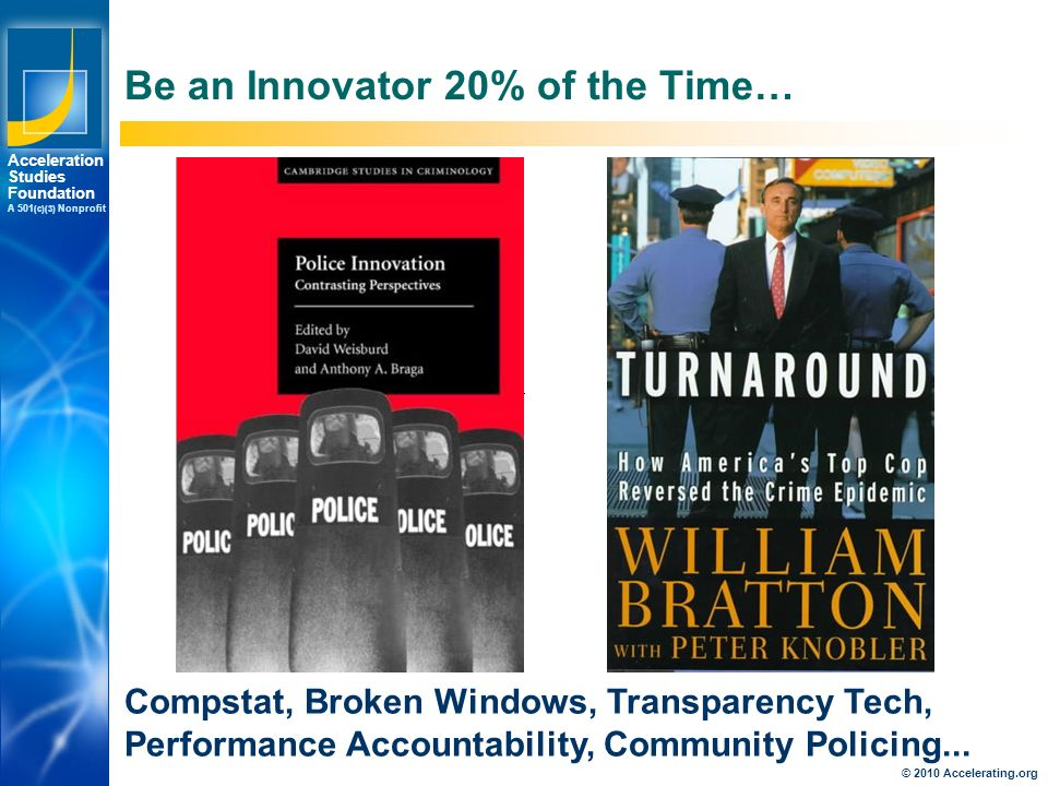 Los Angeles New York Palo Alto Acceleration Studies Foundation A 501 (c)(3) Nonprofit Be an Innovator 20% of the Time… Compstat, Broken Windows, Transparency Tech, Performance Accountability, Community Policing...