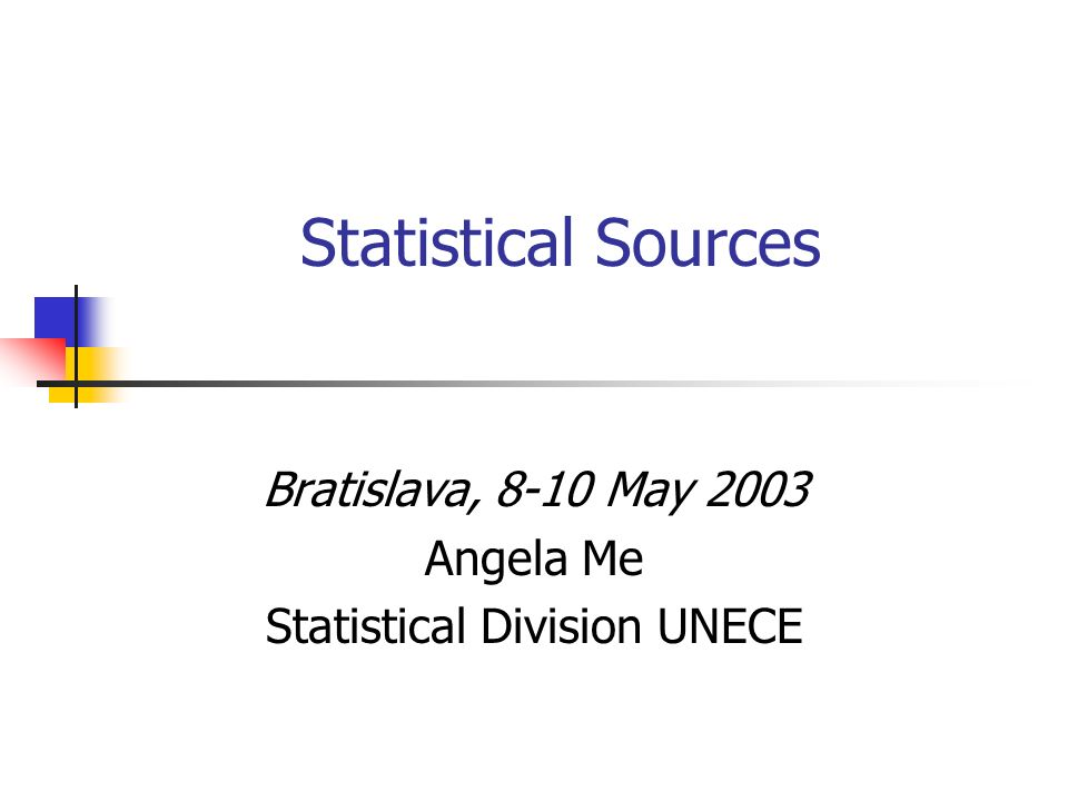 Statistical Sources Bratislava, 8-10 May 2003 Angela Me Statistical Division UNECE