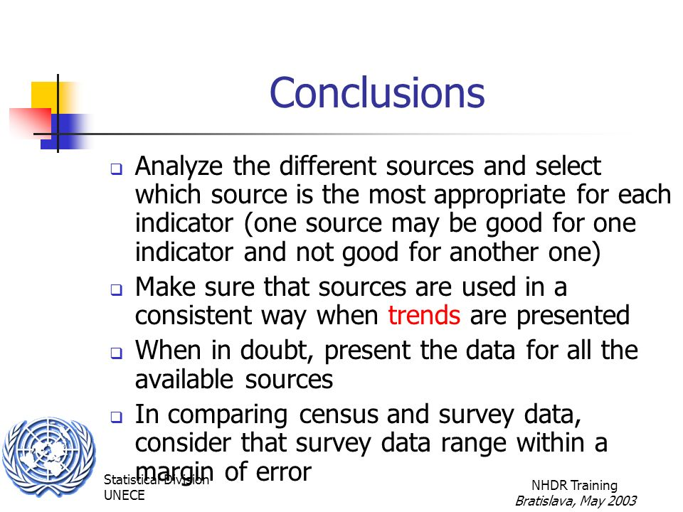 Statistical Division UNECE NHDR Training Bratislava, May 2003 Conclusions  Analyze the different sources and select which source is the most appropriate for each indicator (one source may be good for one indicator and not good for another one)  Make sure that sources are used in a consistent way when trends are presented  When in doubt, present the data for all the available sources  In comparing census and survey data, consider that survey data range within a margin of error