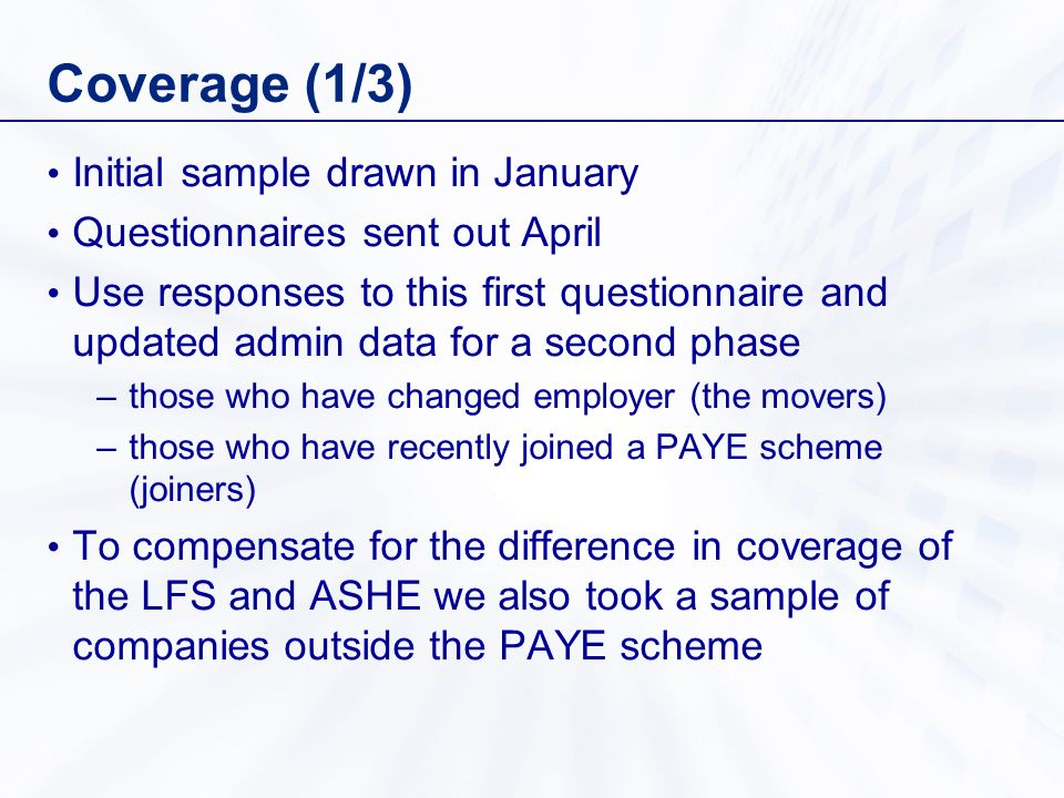 Coverage (1/3) Initial sample drawn in January Questionnaires sent out April Use responses to this first questionnaire and updated admin data for a second phase –those who have changed employer (the movers) –those who have recently joined a PAYE scheme (joiners) To compensate for the difference in coverage of the LFS and ASHE we also took a sample of companies outside the PAYE scheme