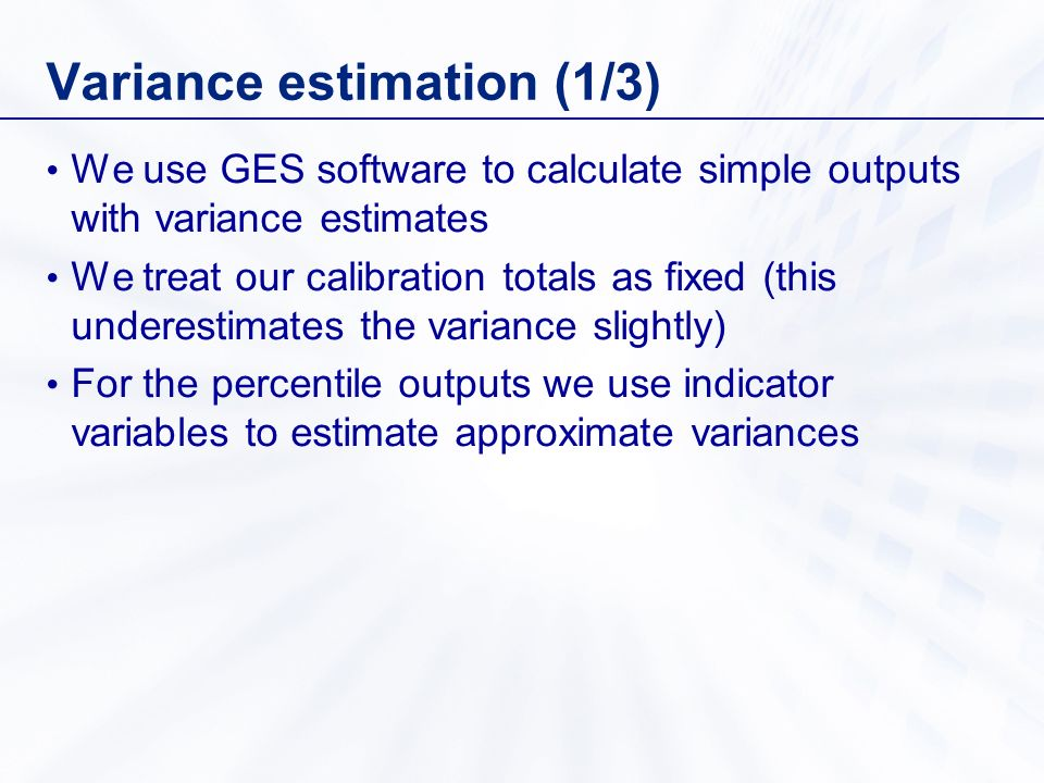 Variance estimation (1/3) We use GES software to calculate simple outputs with variance estimates We treat our calibration totals as fixed (this underestimates the variance slightly) For the percentile outputs we use indicator variables to estimate approximate variances
