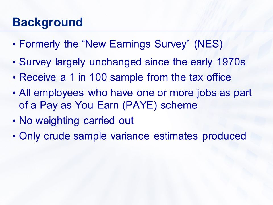 Background Formerly the New Earnings Survey (NES) Survey largely unchanged since the early 1970s Receive a 1 in 100 sample from the tax office All employees who have one or more jobs as part of a Pay as You Earn (PAYE) scheme No weighting carried out Only crude sample variance estimates produced