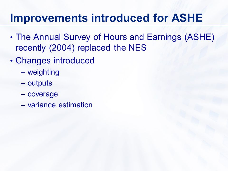 Improvements introduced for ASHE The Annual Survey of Hours and Earnings (ASHE) recently (2004) replaced the NES Changes introduced –weighting –outputs –coverage –variance estimation