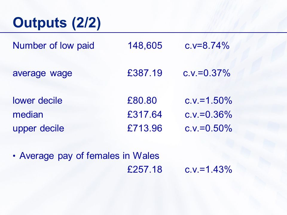 Outputs (2/2) Number of low paid148,605 c.v=8.74% average wage£ c.v.=0.37% lower decile £80.80c.v.=1.50% median£317.64c.v.=0.36% upper decile£713.96c.v.=0.50% Average pay of females in Wales £257.18c.v.=1.43%