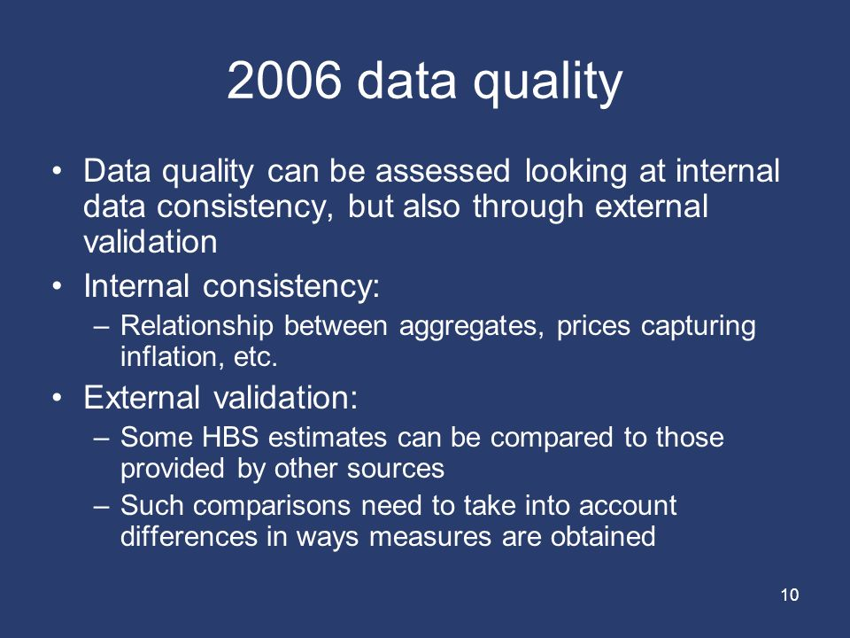 data quality Data quality can be assessed looking at internal data consistency, but also through external validation Internal consistency: –Relationship between aggregates, prices capturing inflation, etc.