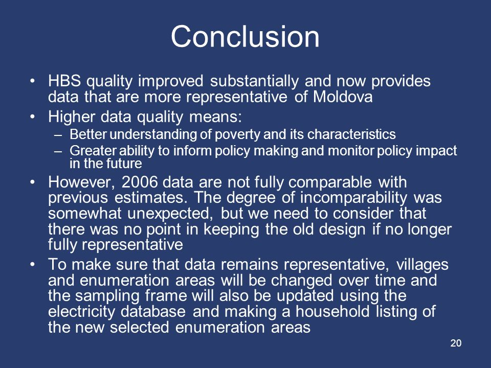 20 Conclusion HBS quality improved substantially and now provides data that are more representative of Moldova Higher data quality means: –Better understanding of poverty and its characteristics –Greater ability to inform policy making and monitor policy impact in the future However, 2006 data are not fully comparable with previous estimates.