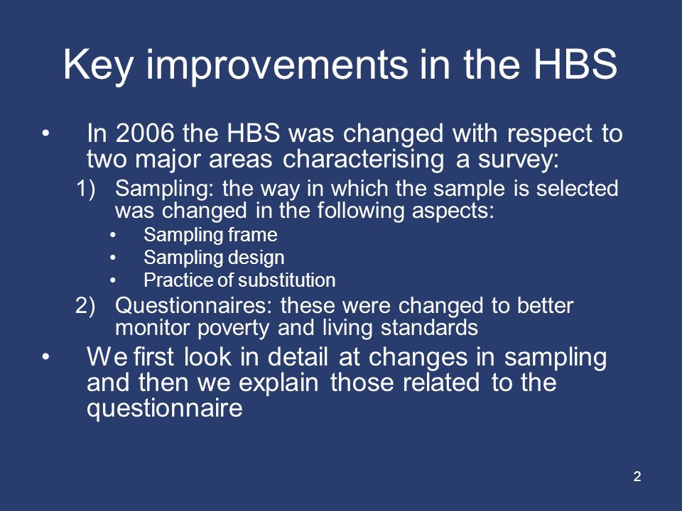 2 Key improvements in the HBS In 2006 the HBS was changed with respect to two major areas characterising a survey: 1)Sampling: the way in which the sample is selected was changed in the following aspects: Sampling frame Sampling design Practice of substitution 2)Questionnaires: these were changed to better monitor poverty and living standards We first look in detail at changes in sampling and then we explain those related to the questionnaire