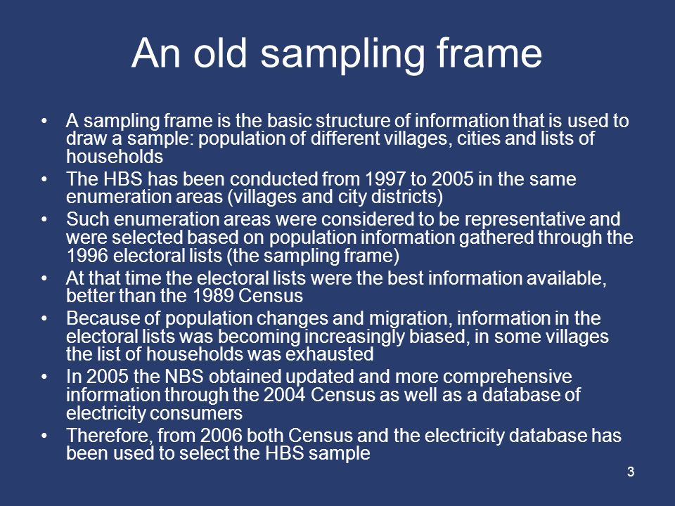 3 An old sampling frame A sampling frame is the basic structure of information that is used to draw a sample: population of different villages, cities and lists of households The HBS has been conducted from 1997 to 2005 in the same enumeration areas (villages and city districts) Such enumeration areas were considered to be representative and were selected based on population information gathered through the 1996 electoral lists (the sampling frame) At that time the electoral lists were the best information available, better than the 1989 Census Because of population changes and migration, information in the electoral lists was becoming increasingly biased, in some villages the list of households was exhausted In 2005 the NBS obtained updated and more comprehensive information through the 2004 Census as well as a database of electricity consumers Therefore, from 2006 both Census and the electricity database has been used to select the HBS sample