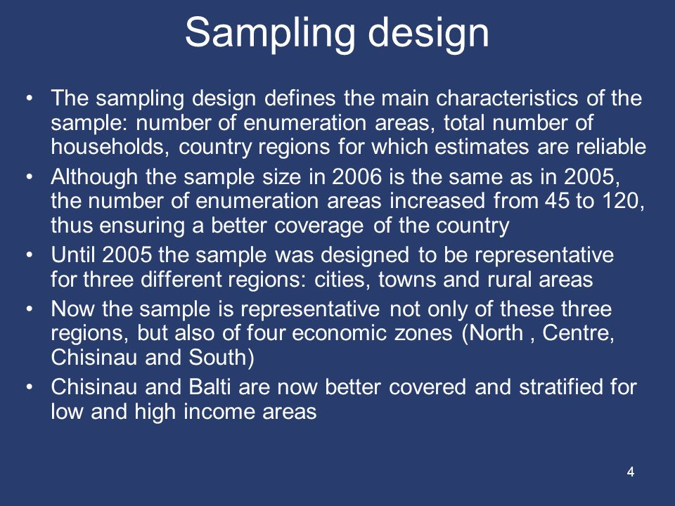 4 Sampling design The sampling design defines the main characteristics of the sample: number of enumeration areas, total number of households, country regions for which estimates are reliable Although the sample size in 2006 is the same as in 2005, the number of enumeration areas increased from 45 to 120, thus ensuring a better coverage of the country Until 2005 the sample was designed to be representative for three different regions: cities, towns and rural areas Now the sample is representative not only of these three regions, but also of four economic zones (North, Centre, Chisinau and South) Chisinau and Balti are now better covered and stratified for low and high income areas