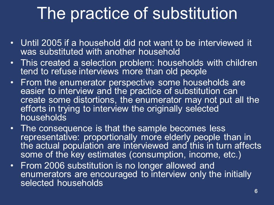 6 The practice of substitution Until 2005 if a household did not want to be interviewed it was substituted with another household This created a selection problem: households with children tend to refuse interviews more than old people From the enumerator perspective some households are easier to interview and the practice of substitution can create some distortions, the enumerator may not put all the efforts in trying to interview the originally selected households The consequence is that the sample becomes less representative: proportionally more elderly people than in the actual population are interviewed and this in turn affects some of the key estimates (consumption, income, etc.) From 2006 substitution is no longer allowed and enumerators are encouraged to interview only the initially selected households