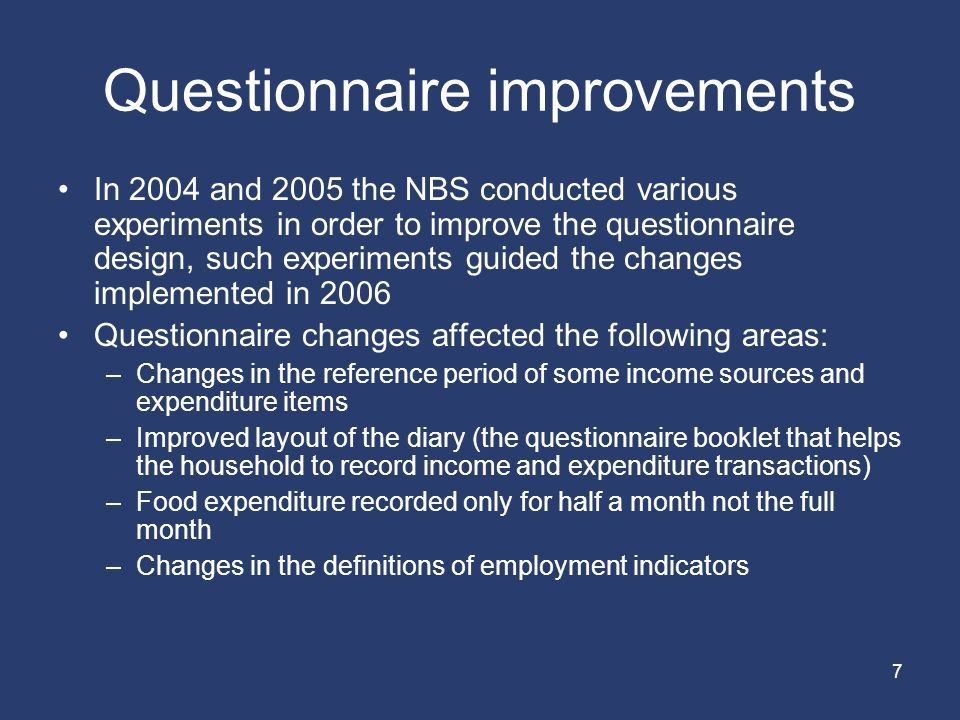 7 Questionnaire improvements In 2004 and 2005 the NBS conducted various experiments in order to improve the questionnaire design, such experiments guided the changes implemented in 2006 Questionnaire changes affected the following areas: –Changes in the reference period of some income sources and expenditure items –Improved layout of the diary (the questionnaire booklet that helps the household to record income and expenditure transactions) –Food expenditure recorded only for half a month not the full month –Changes in the definitions of employment indicators