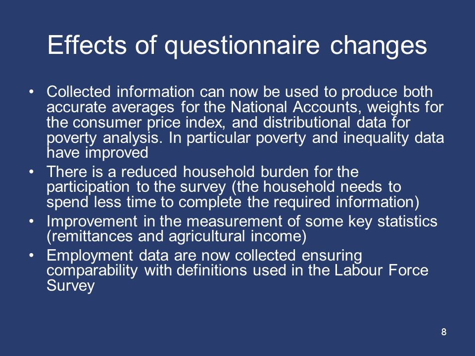 8 Effects of questionnaire changes Collected information can now be used to produce both accurate averages for the National Accounts, weights for the consumer price index, and distributional data for poverty analysis.
