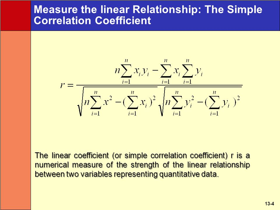 13-4 Measure the linear Relationship: The Simple Correlation Coefficient The linear coefficient (or simple correlation coefficient) r is a numerical measure of the strength of the linear relationship between two variables representing quantitative data.
