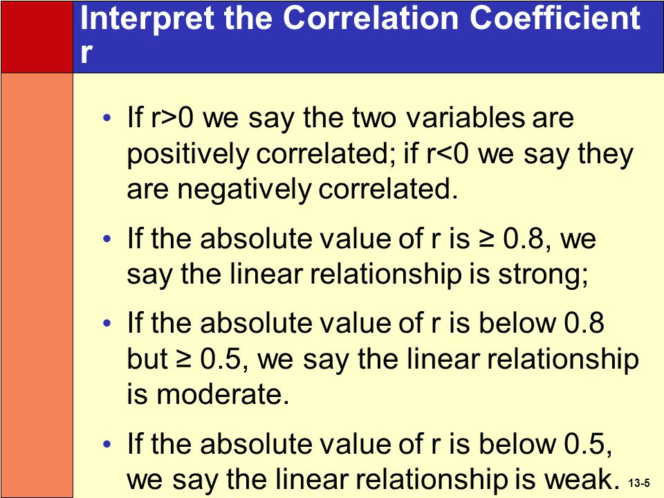 13-5 Interpret the Correlation Coefficient r If r>0 we say the two variables are positively correlated; if r<0 we say they are negatively correlated.