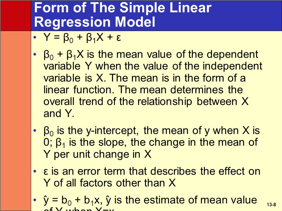 13-8 Form of The Simple Linear Regression Model Y = β 0 + β 1 X + ε β 0 + β 1 X is the mean value of the dependent variable Y when the value of the independent variable is X.