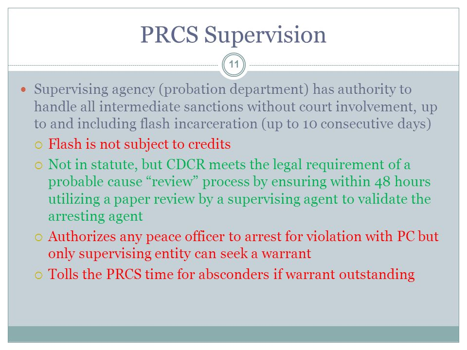 PRCS Supervision 11 Supervising agency (probation department) has authority to handle all intermediate sanctions without court involvement, up to and including flash incarceration (up to 10 consecutive days)  Flash is not subject to credits  Not in statute, but CDCR meets the legal requirement of a probable cause review process by ensuring within 48 hours utilizing a paper review by a supervising agent to validate the arresting agent  Authorizes any peace officer to arrest for violation with PC but only supervising entity can seek a warrant  Tolls the PRCS time for absconders if warrant outstanding
