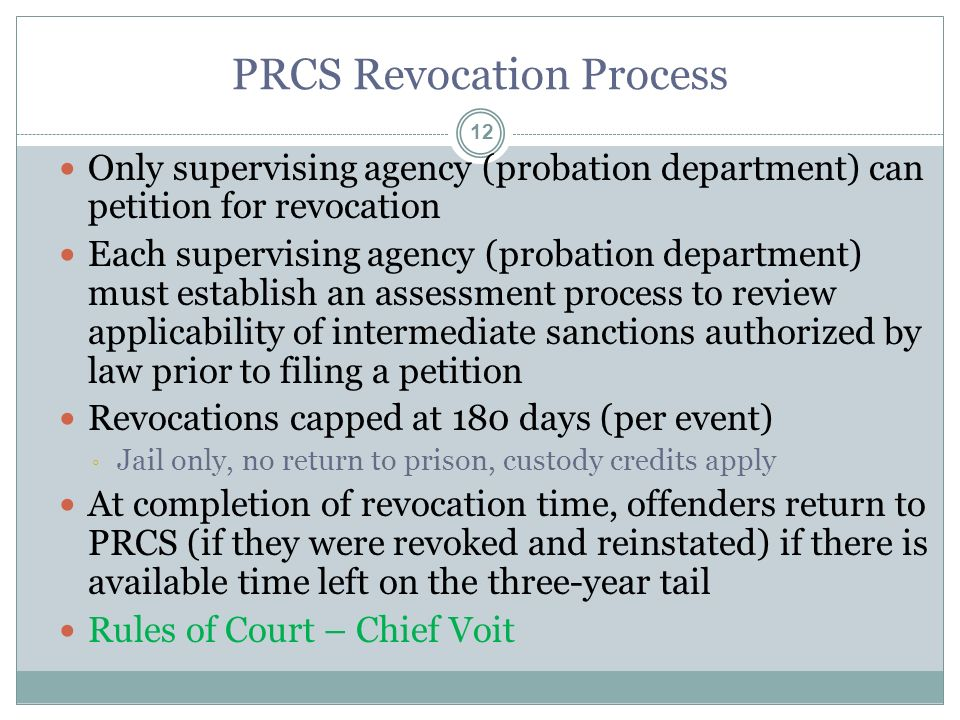 PRCS Revocation Process 12 Only supervising agency (probation department) can petition for revocation Each supervising agency (probation department) must establish an assessment process to review applicability of intermediate sanctions authorized by law prior to filing a petition Revocations capped at 180 days (per event) ◦ Jail only, no return to prison, custody credits apply At completion of revocation time, offenders return to PRCS (if they were revoked and reinstated) if there is available time left on the three-year tail Rules of Court – Chief Voit